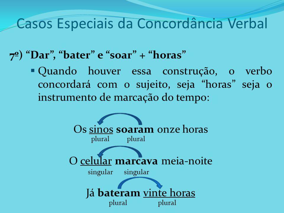 Casos Especiais da Concordância Verbal 7º) Dar, bater e soar + horas Quando houver essa construção, o verbo concordará com o sujeito, seja horas seja
