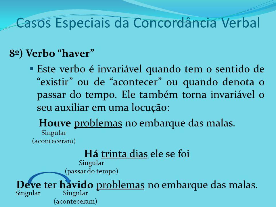 Casos Especiais da Concordância Verbal 8º) Verbo haver Este verbo é invariável quando tem o sentido de existir ou de acontecer ou quando denota o pass