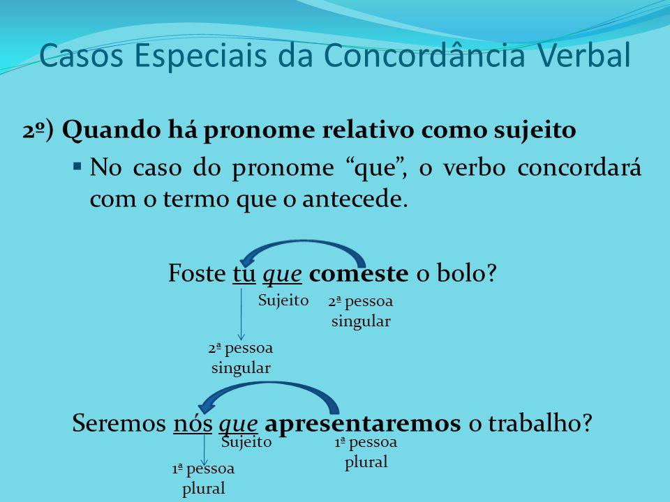 Casos Especiais da Concordância Verbal 2º) Quando há pronome relativo como sujeito No caso do pronome que, o verbo concordará com o termo que o antece