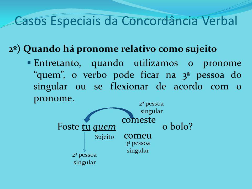 Casos Especiais da Concordância Verbal 2º) Quando há pronome relativo como sujeito Entretanto, quando utilizamos o pronome quem, o verbo pode ficar na