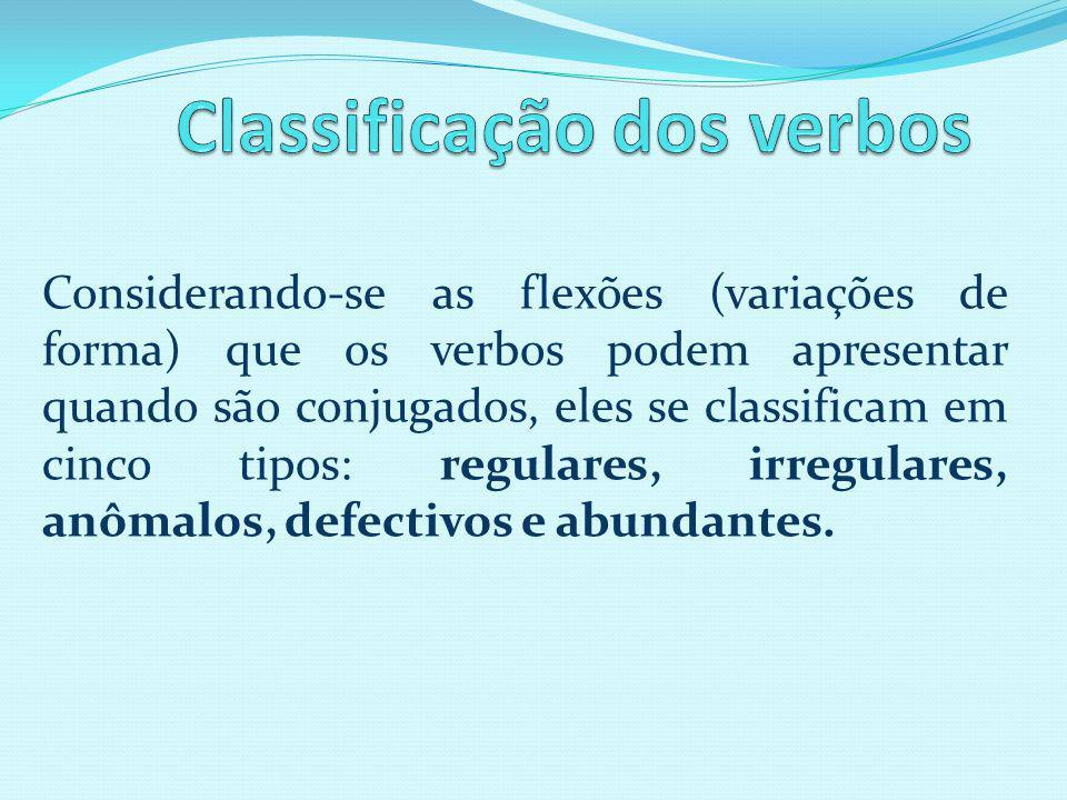 Considerando-se as flexões (variações de forma) que os verbos podem apresentar quando são conjugados, eles se classificam em cinco tipos: regulares, irregulares, anômalos, defectivos e abundantes.