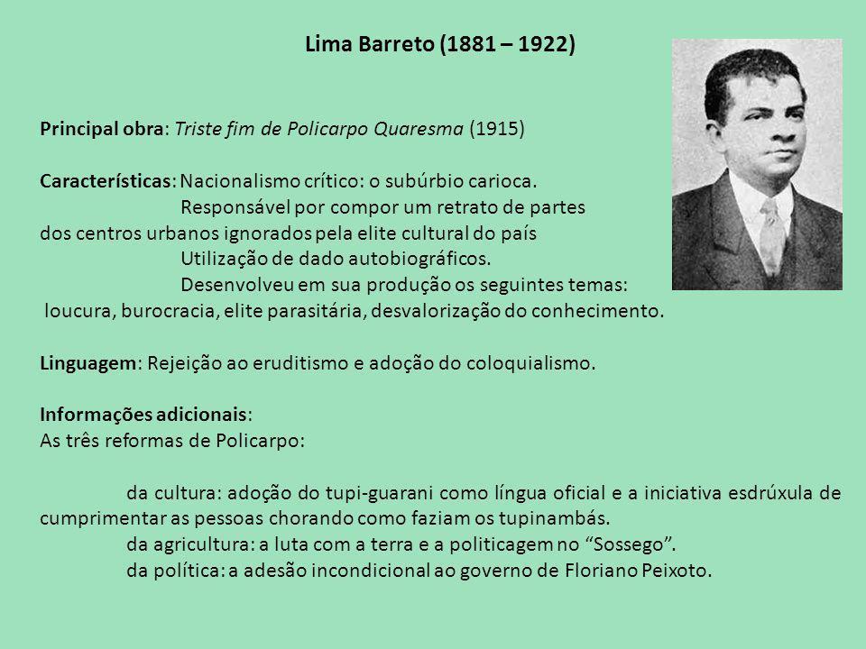 Lima Barreto (1881 – 1922) Principal obra: Triste fim de Policarpo Quaresma (1915) Características: Nacionalismo crítico: o subúrbio carioca.