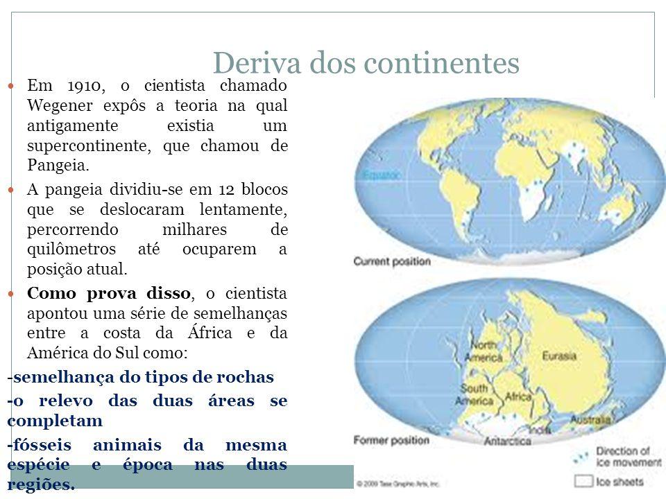 Deriva dos continentes Em 1910, o cientista chamado Wegener expôs a teoria na qual antigamente existia um supercontinente, que chamou de Pangeia.