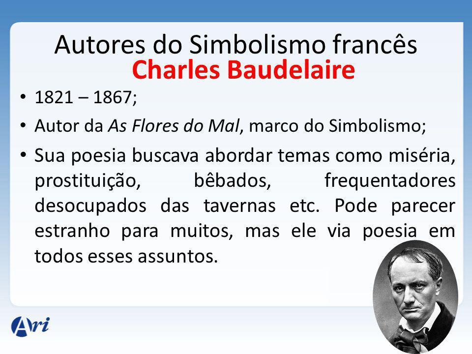 Autores do Simbolismo francês 1821 – 1867; Autor da As Flores do Mal, marco do Simbolismo; Sua poesia buscava abordar temas como miséria, prostituição, bêbados, frequentadores desocupados das tavernas etc.