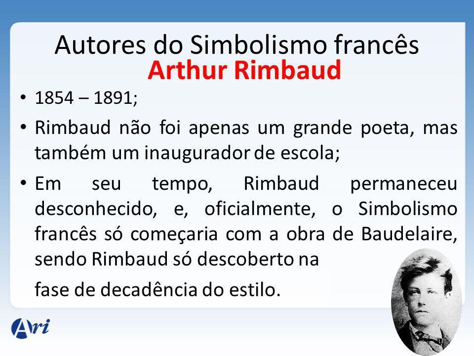 Autores do Simbolismo francês 1854 – 1891; Rimbaud não foi apenas um grande poeta, mas também um inaugurador de escola; Em seu tempo, Rimbaud permaneceu desconhecido, e, oficialmente, o Simbolismo francês só começaria com a obra de Baudelaire, sendo Rimbaud só descoberto na fase de decadência do estilo.