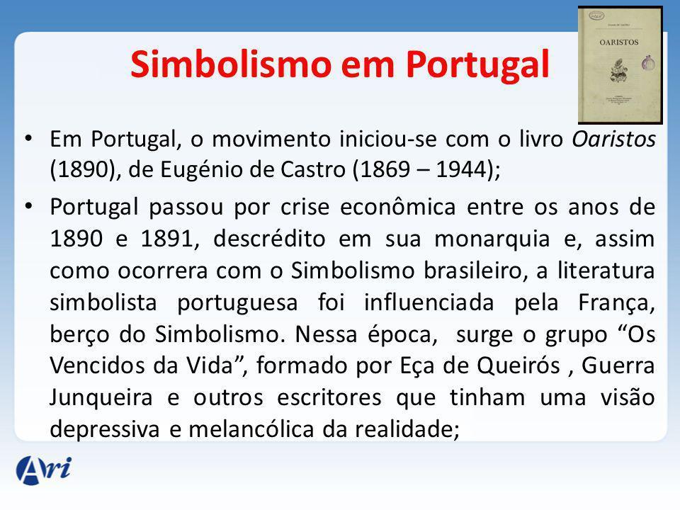 Simbolismo em Portugal Em Portugal, o movimento iniciou-se com o livro Oaristos (1890), de Eugénio de Castro (1869 – 1944); Portugal passou por crise econômica entre os anos de 1890 e 1891, descrédito em sua monarquia e, assim como ocorrera com o Simbolismo brasileiro, a literatura simbolista portuguesa foi influenciada pela França, berço do Simbolismo.