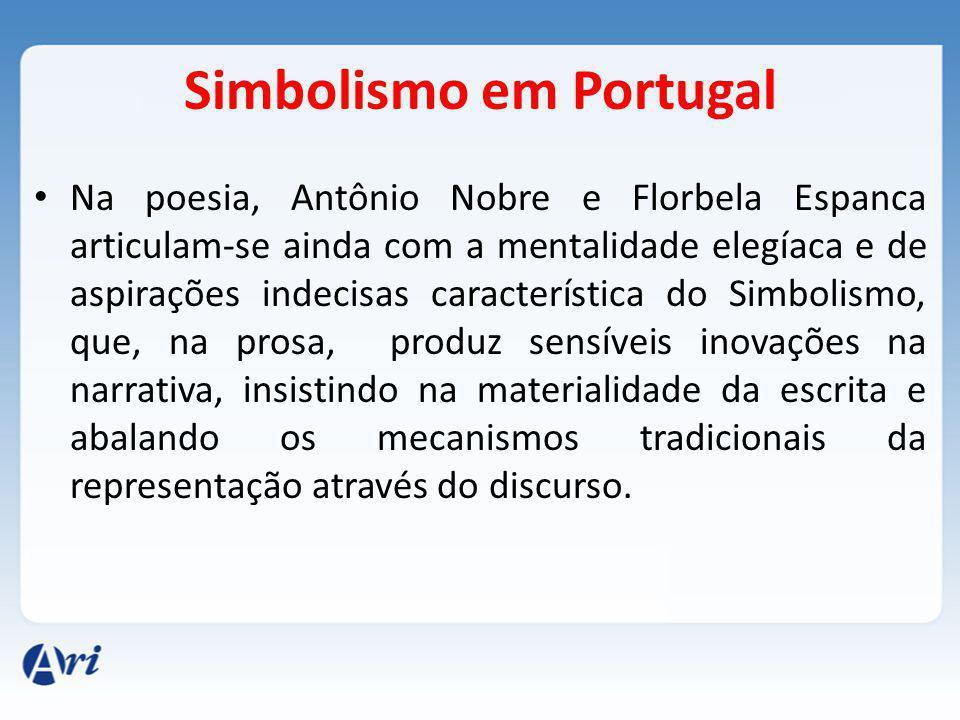 Simbolismo em Portugal Na poesia, Antônio Nobre e Florbela Espanca articulam-se ainda com a mentalidade elegíaca e de aspirações indecisas característica do Simbolismo, que, na prosa, produz sensíveis inovações na narrativa, insistindo na materialidade da escrita e abalando os mecanismos tradicionais da representação através do discurso.