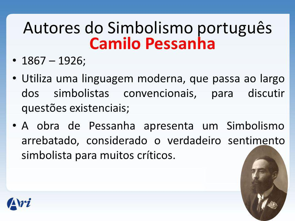 Autores do Simbolismo português 1867 – 1926; Utiliza uma linguagem moderna, que passa ao largo dos simbolistas convencionais, para discutir questões existenciais; A obra de Pessanha apresenta um Simbolismo arrebatado, considerado o verdadeiro sentimento simbolista para muitos críticos.