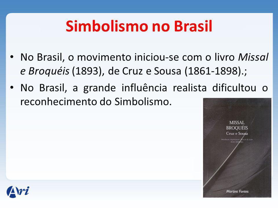 Simbolismo no Brasil No Brasil, o movimento iniciou-se com o livro Missal e Broquéis (1893), de Cruz e Sousa (1861-1898).; No Brasil, a grande influência realista dificultou o reconhecimento do Simbolismo.
