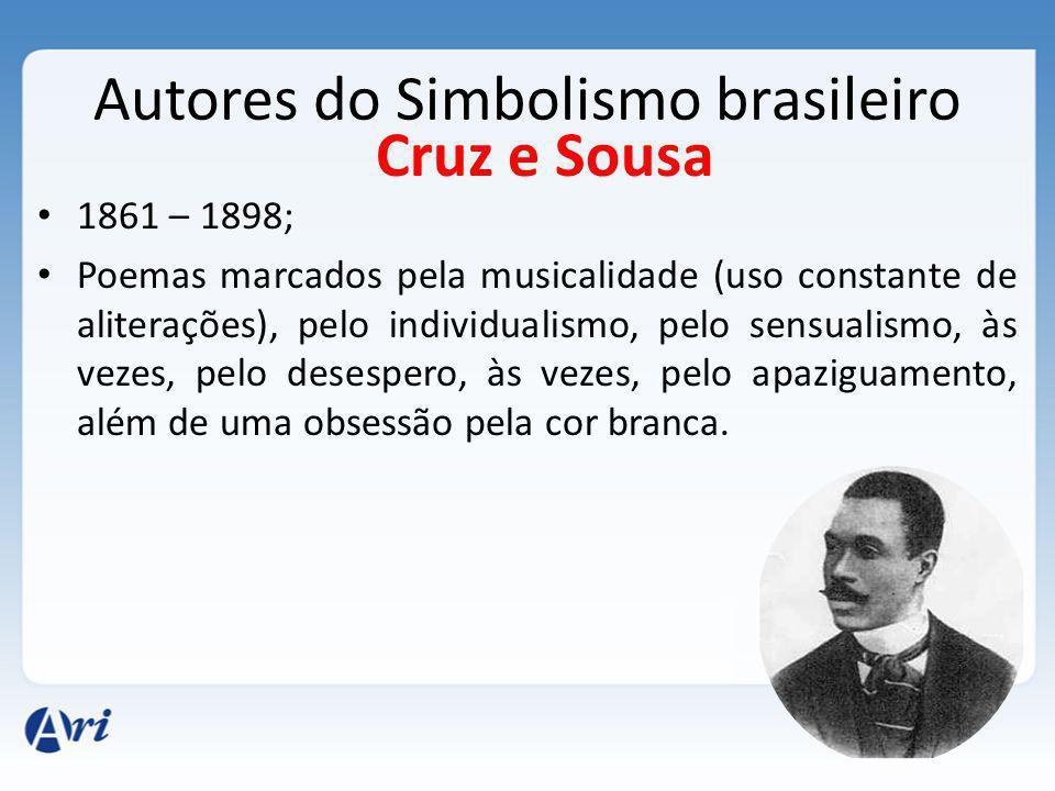 Autores do Simbolismo brasileiro 1861 – 1898; Poemas marcados pela musicalidade (uso constante de aliterações), pelo individualismo, pelo sensualismo, às vezes, pelo desespero, às vezes, pelo apaziguamento, além de uma obsessão pela cor branca.