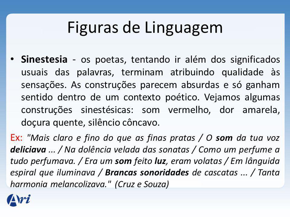 Figuras de Linguagem Sinestesia - os poetas, tentando ir além dos significados usuais das palavras, terminam atribuindo qualidade às sensações.