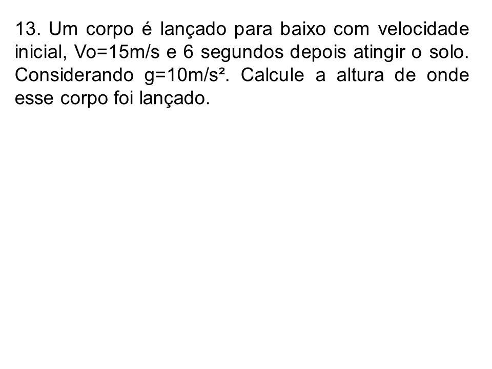 13. Um corpo é lançado para baixo com velocidade inicial, Vo=15m/s e 6 segundos depois atingir o solo. Considerando g=10m/s². Calcule a altura de onde