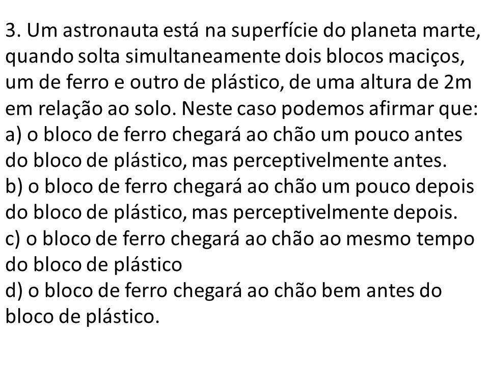 3. Um astronauta está na superfície do planeta marte, quando solta simultaneamente dois blocos maciços, um de ferro e outro de plástico, de uma altura
