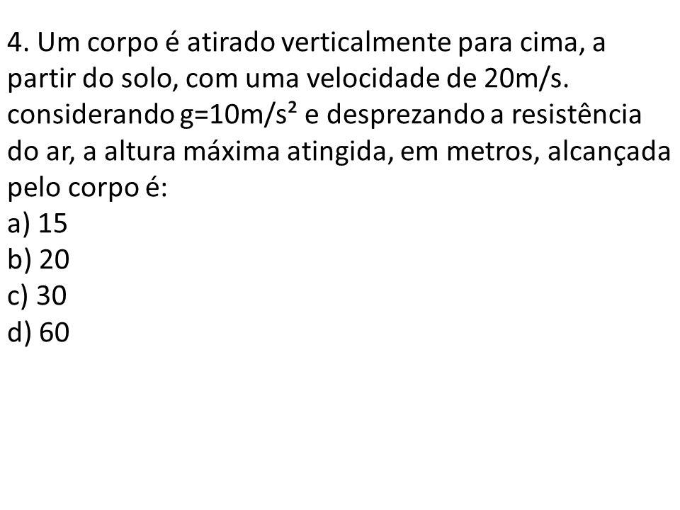 4. Um corpo é atirado verticalmente para cima, a partir do solo, com uma velocidade de 20m/s. considerando g=10m/s² e desprezando a resistência do ar,