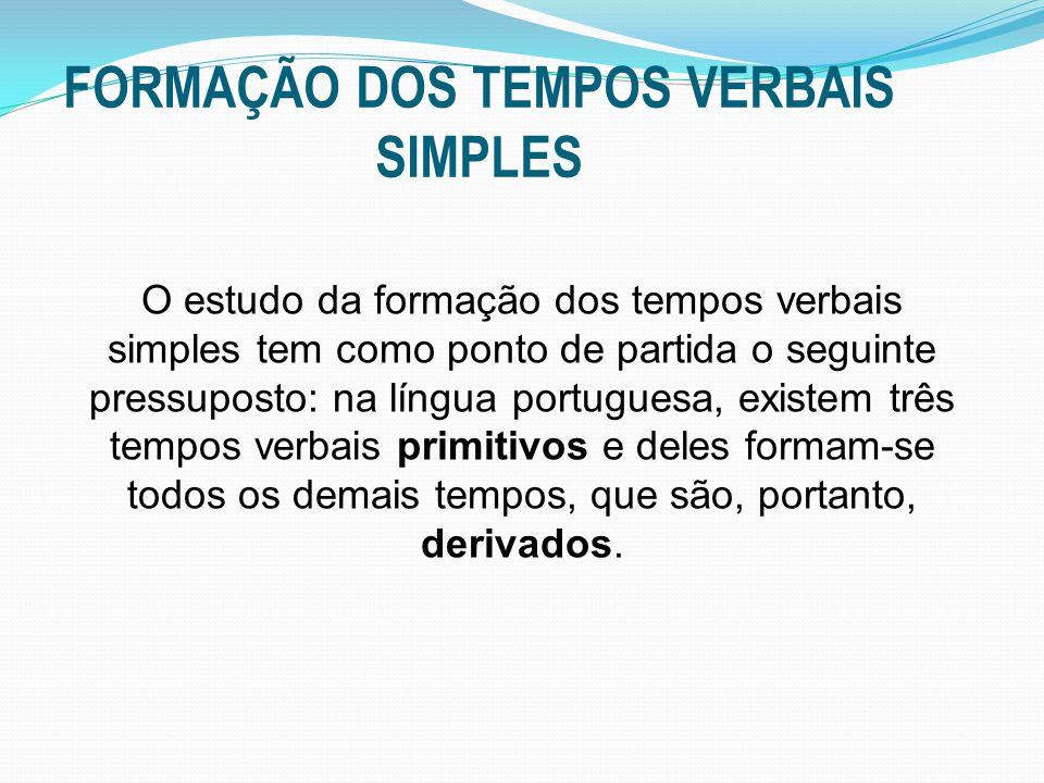FORMAÇÃO DOS TEMPOS VERBAIS SIMPLES O estudo da formação dos tempos verbais simples tem como ponto de partida o seguinte pressuposto: na língua portuguesa, existem três tempos verbais primitivos e deles formam-se todos os demais tempos, que são, portanto, derivados.