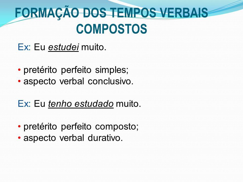 FORMAÇÃO DOS TEMPOS VERBAIS COMPOSTOS Ex: Eu estudei muito. pretérito perfeito simples; aspecto verbal conclusivo. Ex: Eu tenho estudado muito. pretér