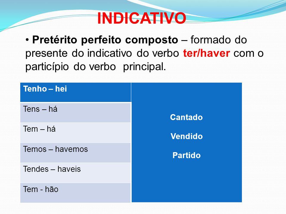 Pretérito perfeito composto – formado do presente do indicativo do verbo ter/haver com o particípio do verbo principal. Tenho – hei Cantado Vendido Pa