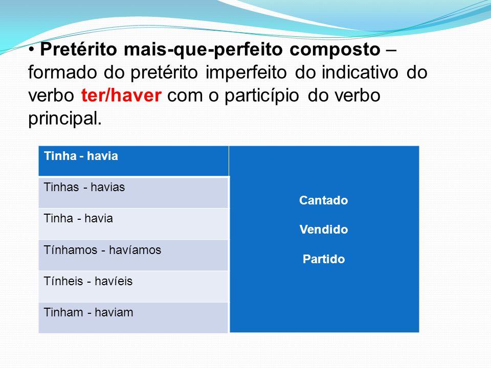 Pretérito mais-que-perfeito composto – formado do pretérito imperfeito do indicativo do verbo ter/haver com o particípio do verbo principal.