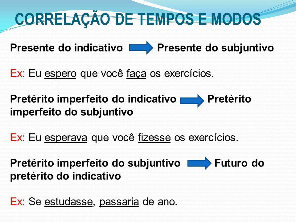 CORRELAÇÃO DE TEMPOS E MODOS Presente do indicativo Presente do subjuntivo Ex: Eu espero que você faça os exercícios. Pretérito imperfeito do indicati
