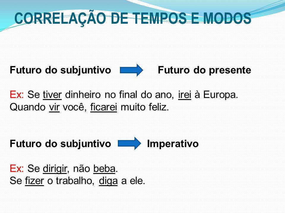 CORRELAÇÃO DE TEMPOS E MODOS Futuro do subjuntivo Futuro do presente Ex: Se tiver dinheiro no final do ano, irei à Europa. Quando vir você, ficarei mu