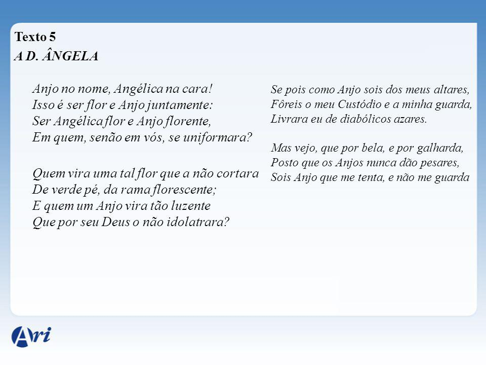 Texto 5 A D. ÂNGELA Anjo no nome, Angélica na cara! Isso é ser flor e Anjo juntamente: Ser Angélica flor e Anjo florente, Em quem, senão em vós, se un