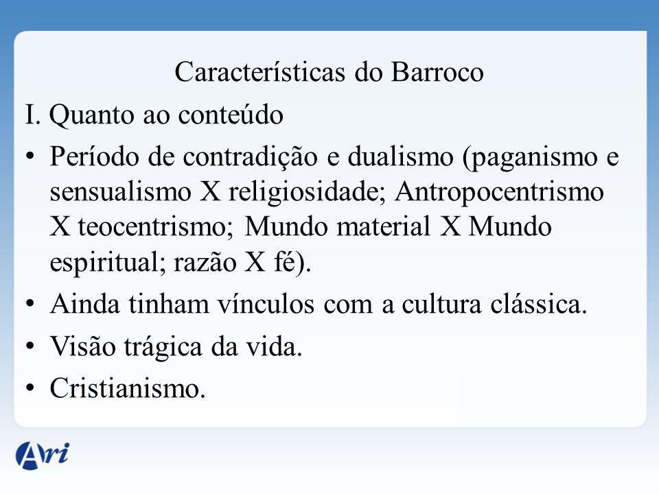 Características do Barroco I. Quanto ao conteúdo Período de contradição e dualismo (paganismo e sensualismo X religiosidade; Antropocentrismo X teocen