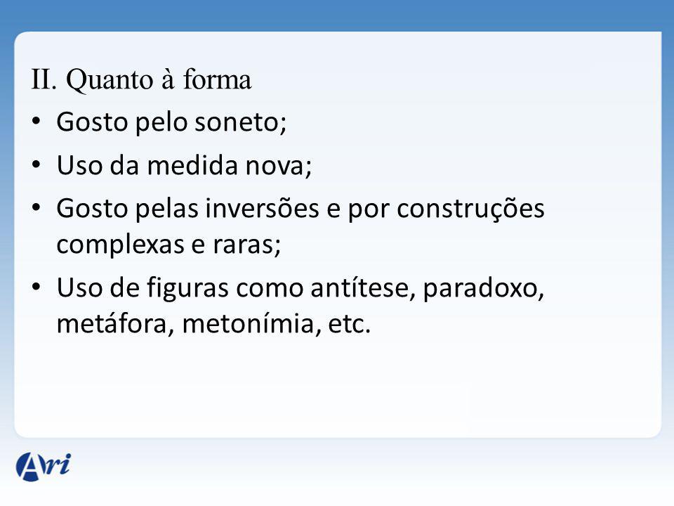 II. Quanto à forma Gosto pelo soneto; Uso da medida nova; Gosto pelas inversões e por construções complexas e raras; Uso de figuras como antítese, par