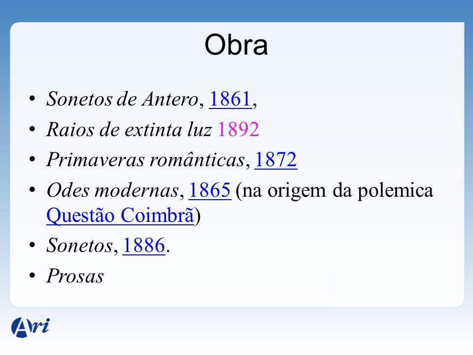 Obra Sonetos de Antero, 1861,1861 Raios de extinta luz 1892 Primaveras românticas, 18721872 Odes modernas, 1865 (na origem da polemica Questão Coimbrã