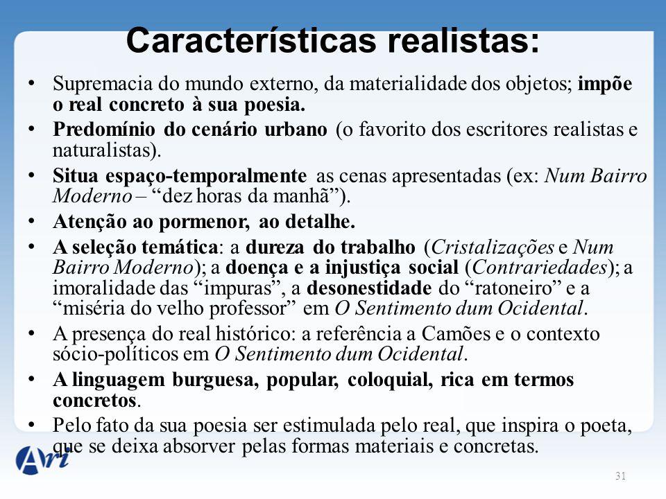 31 Características realistas: Supremacia do mundo externo, da materialidade dos objetos; impõe o real concreto à sua poesia. Predomínio do cenário urb