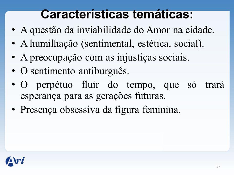 32 Características temáticas: A questão da inviabilidade do Amor na cidade. A humilhação (sentimental, estética, social). A preocupação com as injusti