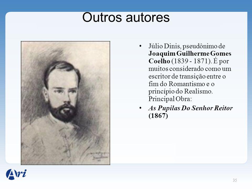 35 Outros autores Júlio Dinis, pseudônimo de Joaquim Guilherme Gomes Coelho (1839 - 1871). É por muitos considerado como um escritor de transição entr