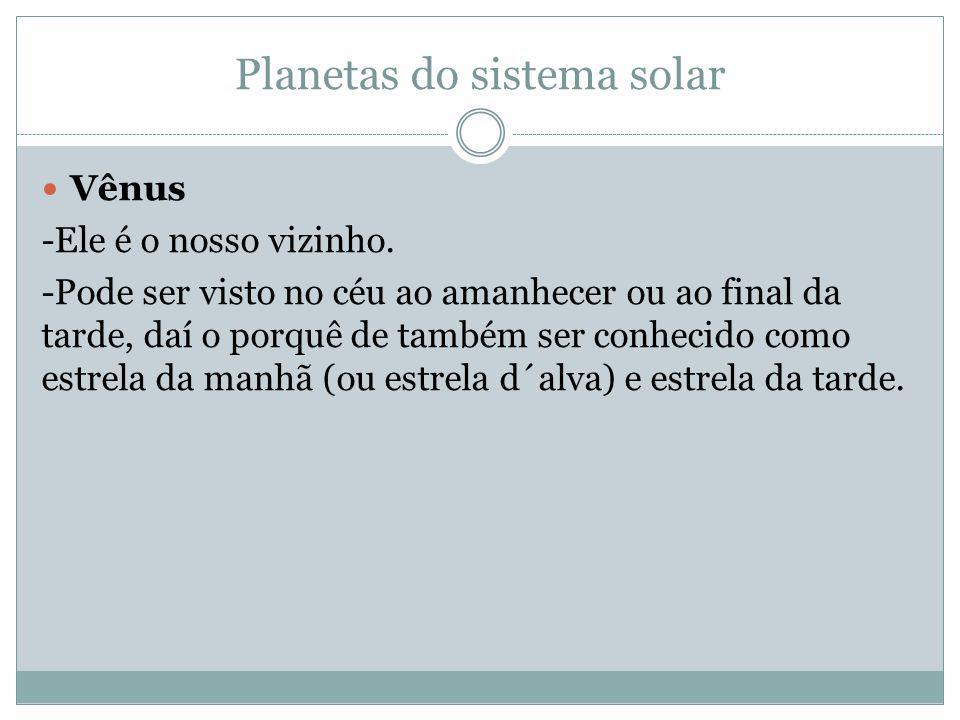 Planetas do sistema solar Vênus -Ele é o nosso vizinho. -Pode ser visto no céu ao amanhecer ou ao final da tarde, daí o porquê de também ser conhecido