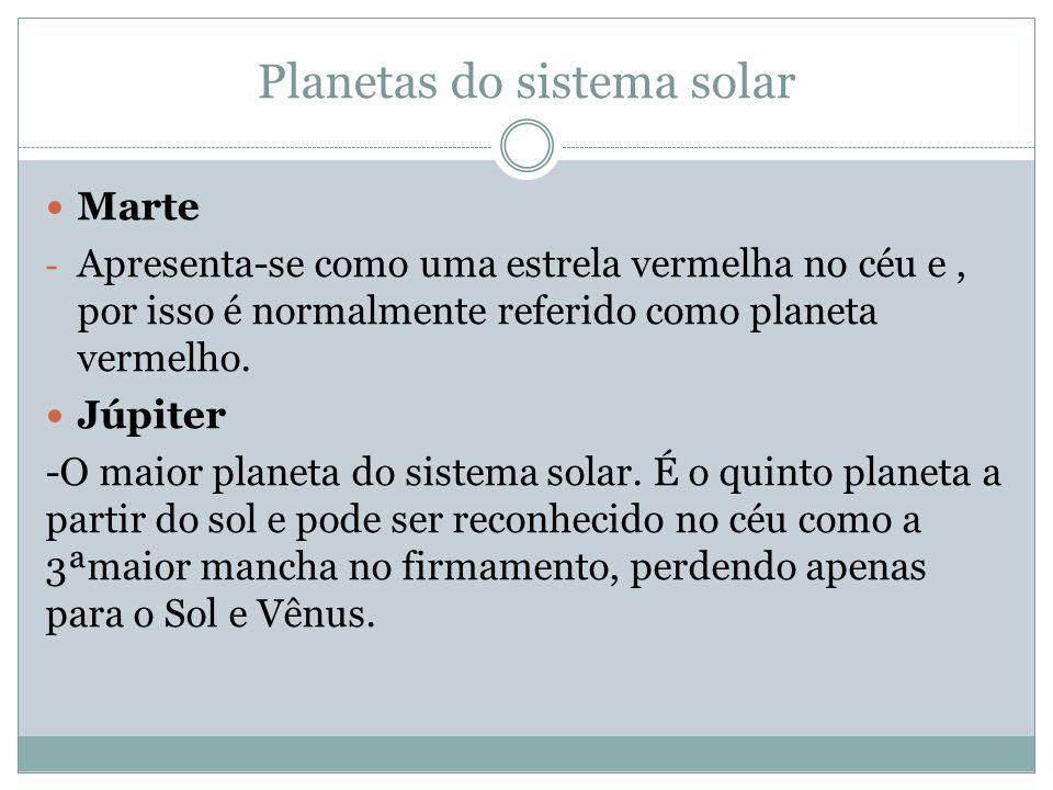 Planetas do sistema solar Marte - Apresenta-se como uma estrela vermelha no céu e, por isso é normalmente referido como planeta vermelho. Júpiter -O m