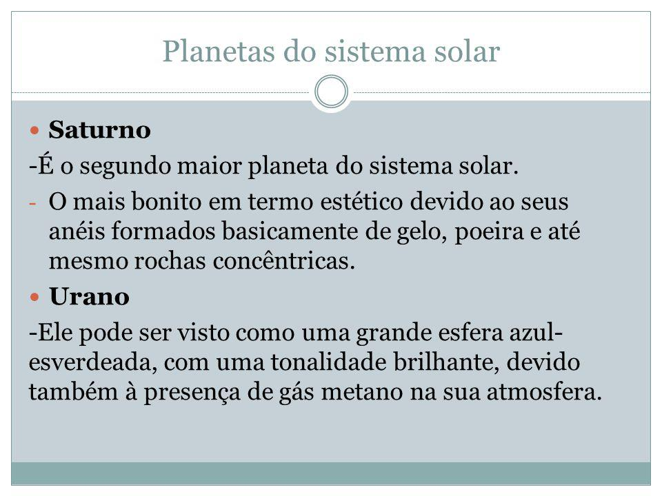 Planetas do sistema solar Saturno -É o segundo maior planeta do sistema solar. - O mais bonito em termo estético devido ao seus anéis formados basicam