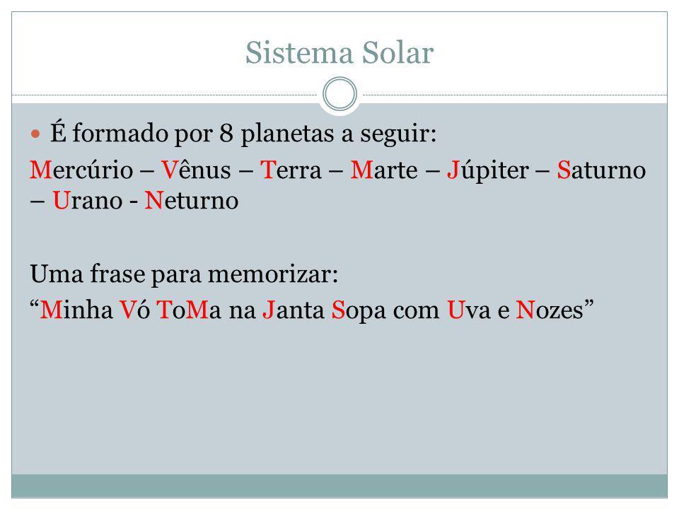 Sistema Solar É formado por 8 planetas a seguir: Mercúrio – Vênus – Terra – Marte – Júpiter – Saturno – Urano - Neturno Uma frase para memorizar: Minh