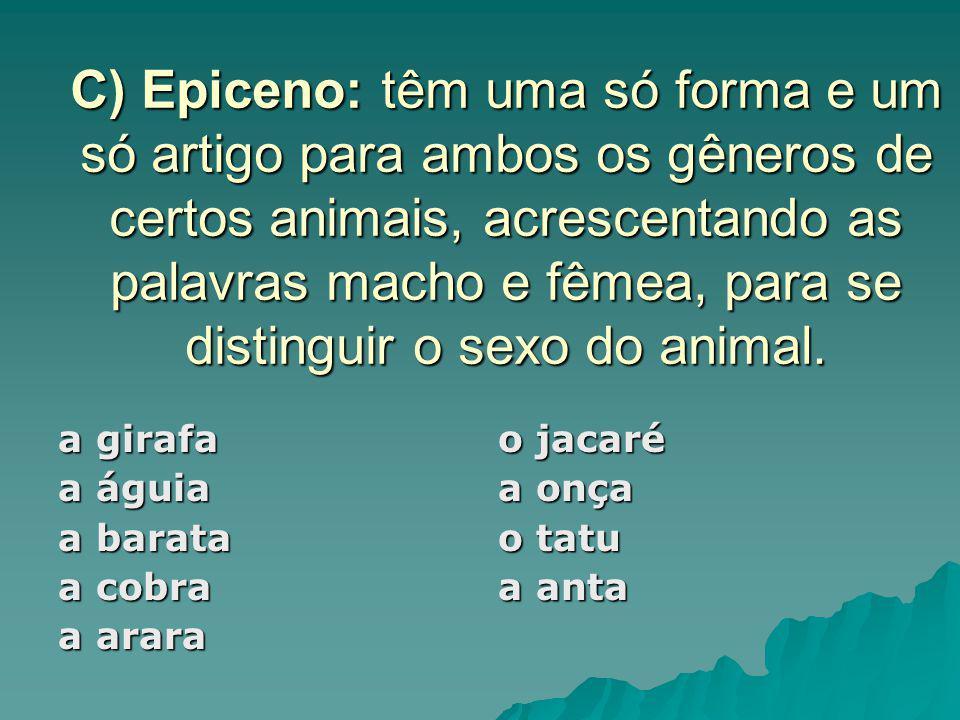 C) Epiceno: têm uma só forma e um só artigo para ambos os gêneros de certos animais, acrescentando as palavras macho e fêmea, para se distinguir o sex