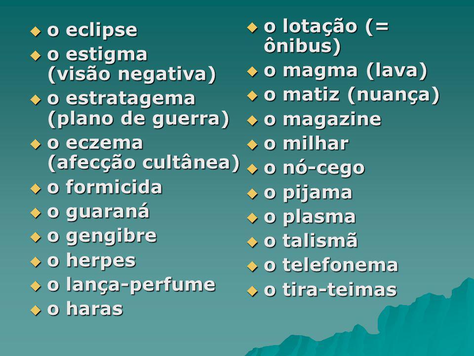 o eclipse o eclipse o estigma (visão negativa) o estigma (visão negativa) o estratagema (plano de guerra) o estratagema (plano de guerra) o eczema (af
