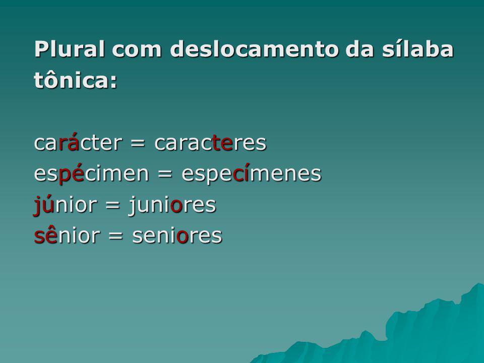 Plural com deslocamento da sílaba tônica: carácter = caracteres espécimen = especímenes júnior = juniores sênior = seniores