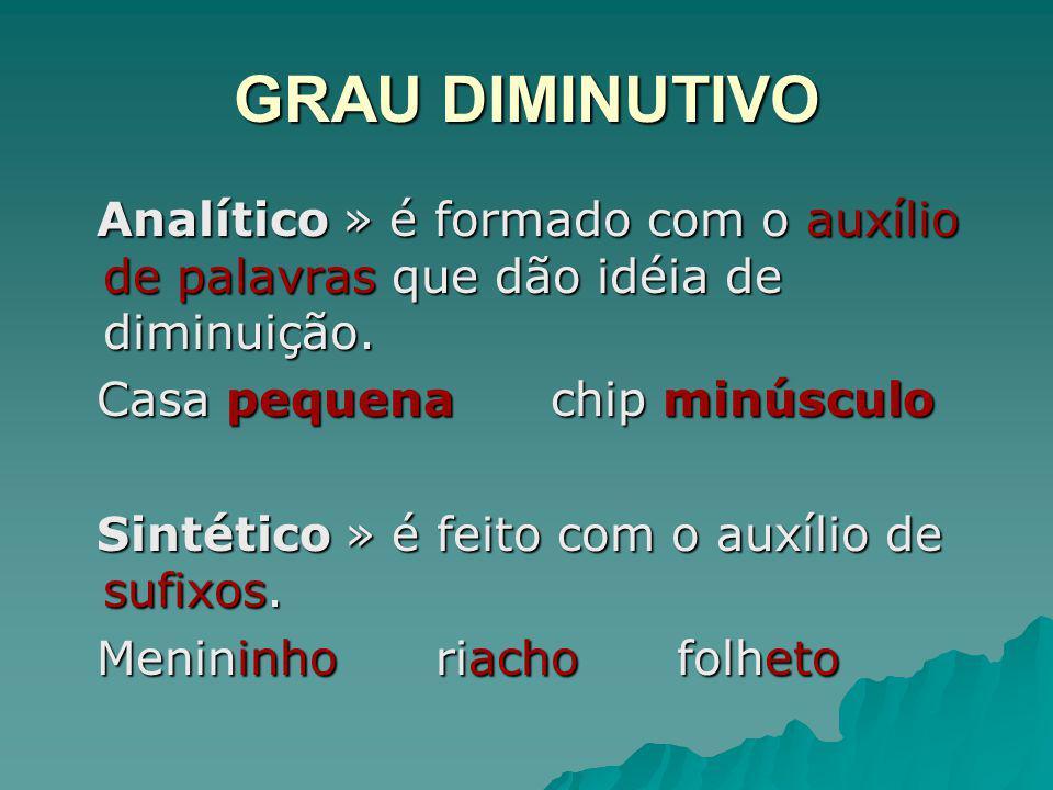GRAU DIMINUTIVO Analítico » é formado com o auxílio de palavras que dão idéia de diminuição. Analítico » é formado com o auxílio de palavras que dão i