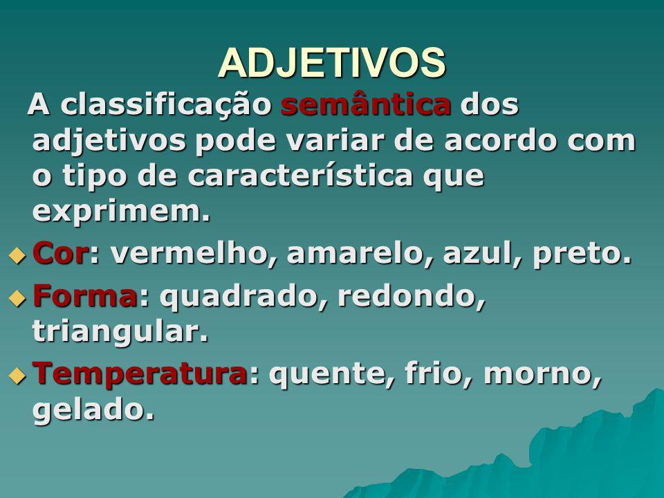 ADJETIVOS A classificação semântica dos adjetivos pode variar de acordo com o tipo de característica que exprimem. A classificação semântica dos adjet