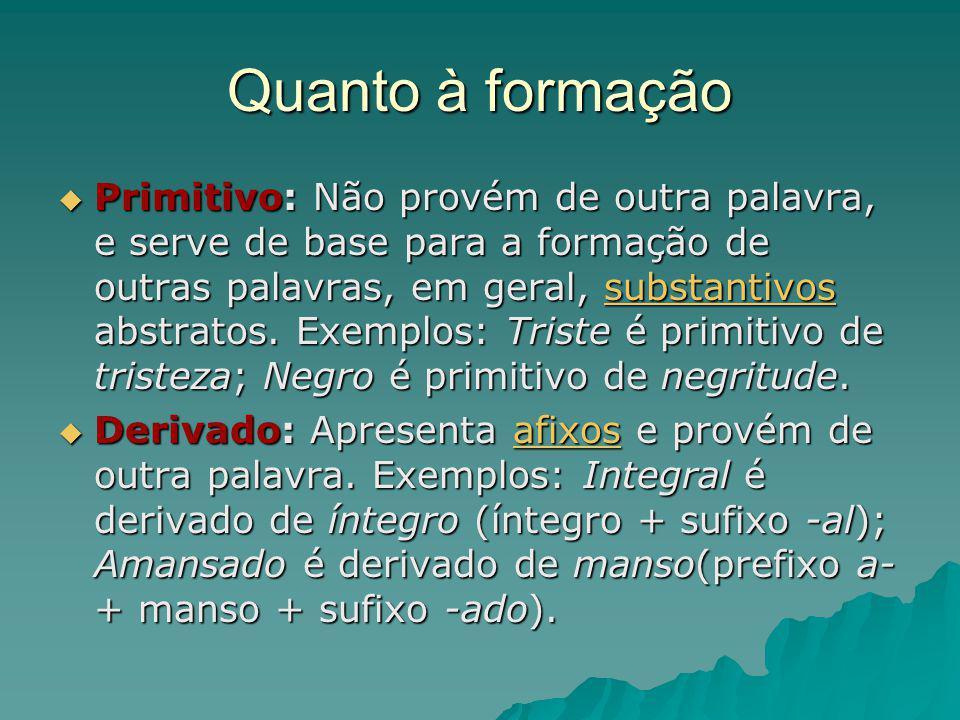 Quanto à formação Primitivo: Não provém de outra palavra, e serve de base para a formação de outras palavras, em geral, substantivos abstratos. Exempl
