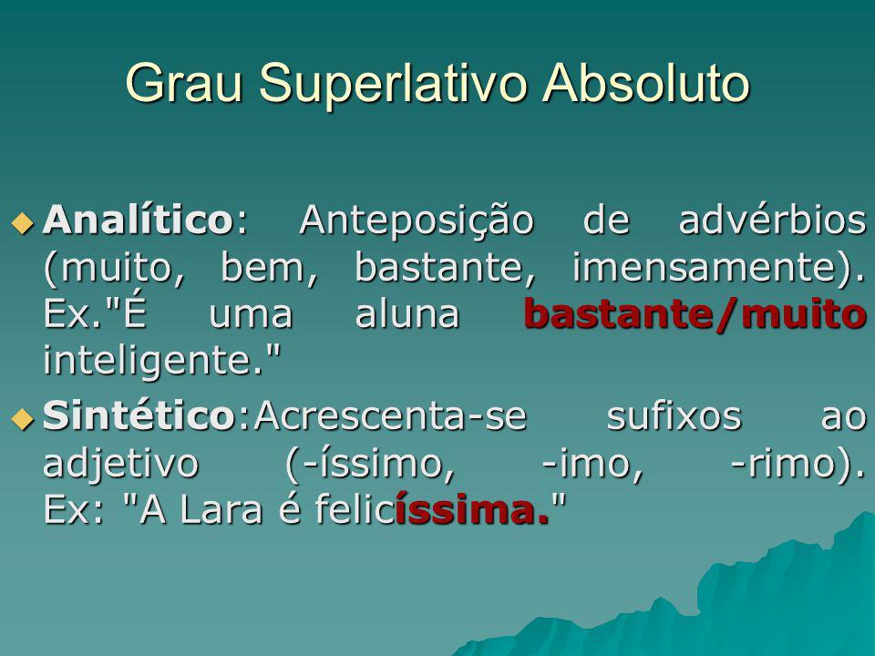 Grau Superlativo Absoluto Analítico: Anteposição de advérbios (muito, bem, bastante, imensamente). Ex.