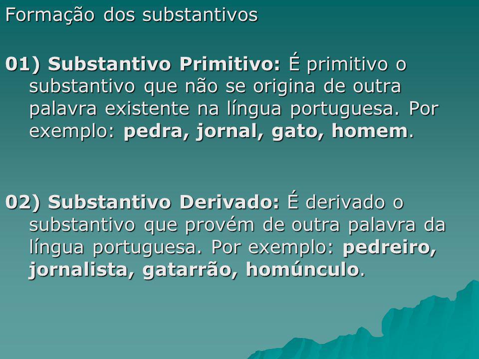Formação dos substantivos 01) Substantivo Primitivo: É primitivo o substantivo que não se origina de outra palavra existente na língua portuguesa. Por