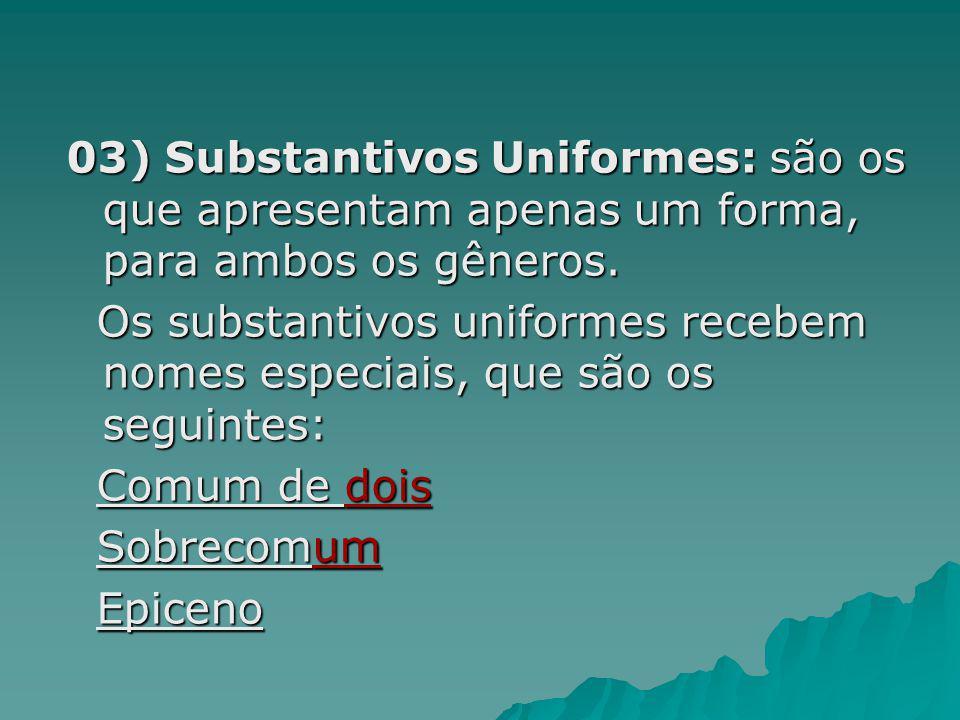 03) Substantivos Uniformes: são os que apresentam apenas um forma, para ambos os gêneros. Os substantivos uniformes recebem nomes especiais, que são o