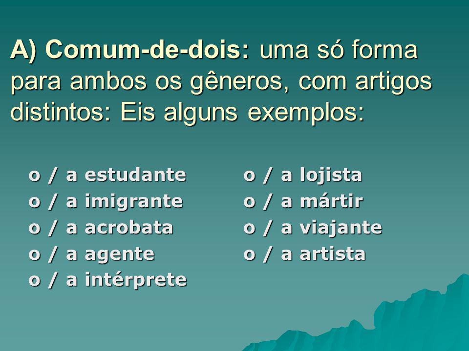 A) Comum-de-dois: uma só forma para ambos os gêneros, com artigos distintos: Eis alguns exemplos: o / a estudante o / a imigrante o / a acrobata o / a
