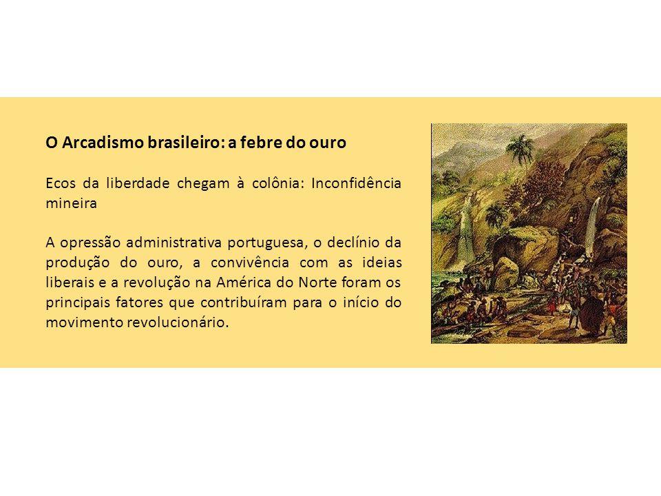 O Arcadismo brasileiro: a febre do ouro Ecos da liberdade chegam à colônia: Inconfidência mineira A opressão administrativa portuguesa, o declínio da produção do ouro, a convivência com as ideias liberais e a revolução na América do Norte foram os principais fatores que contribuíram para o início do movimento revolucionário.