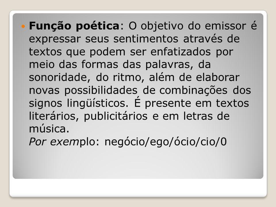 Função poética: O objetivo do emissor é expressar seus sentimentos através de textos que podem ser enfatizados por meio das formas das palavras, da sonoridade, do ritmo, além de elaborar novas possibilidades de combinações dos signos lingüísticos.