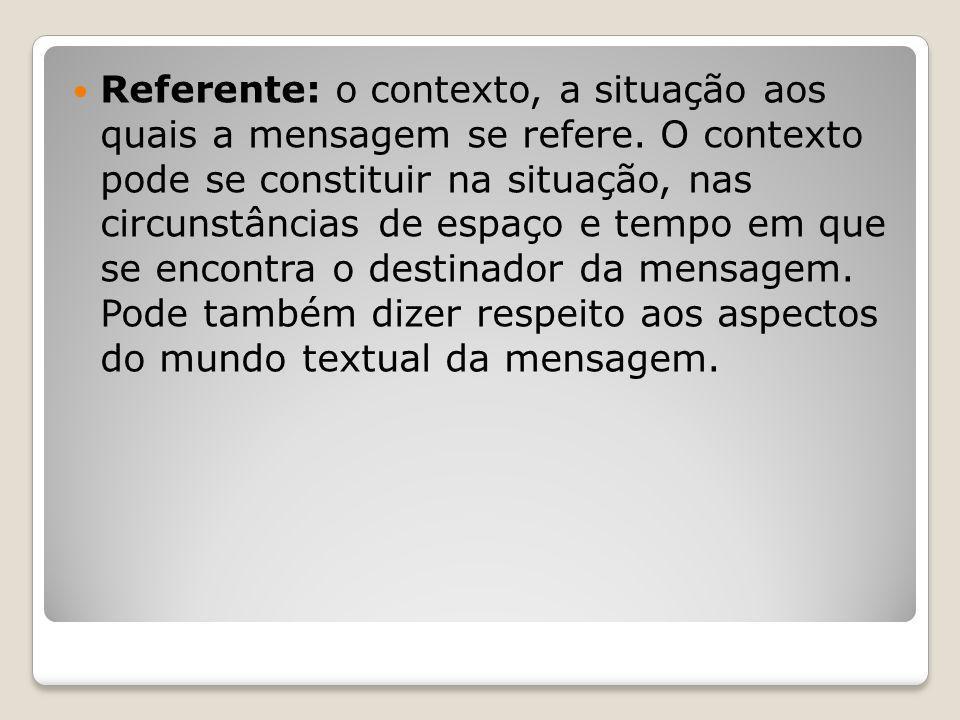 Referente: o contexto, a situação aos quais a mensagem se refere. O contexto pode se constituir na situação, nas circunstâncias de espaço e tempo em q