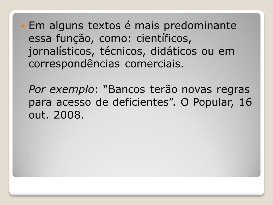 Em alguns textos é mais predominante essa função, como: científicos, jornalísticos, técnicos, didáticos ou em correspondências comerciais. Por exemplo
