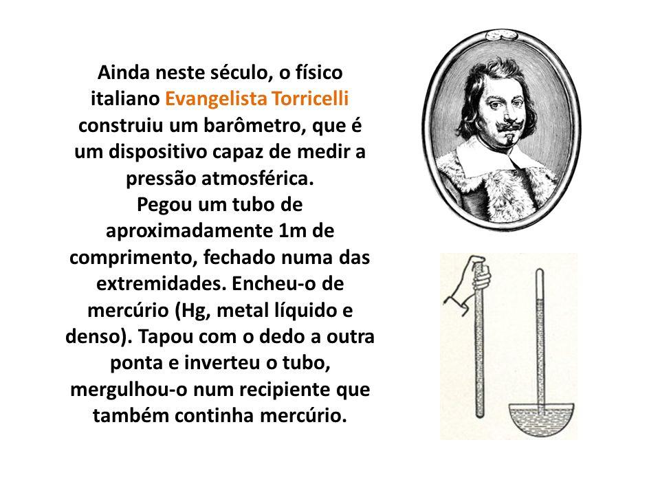 Ainda neste século, o físico italiano Evangelista Torricelli construiu um barômetro, que é um dispositivo capaz de medir a pressão atmosférica. Pegou